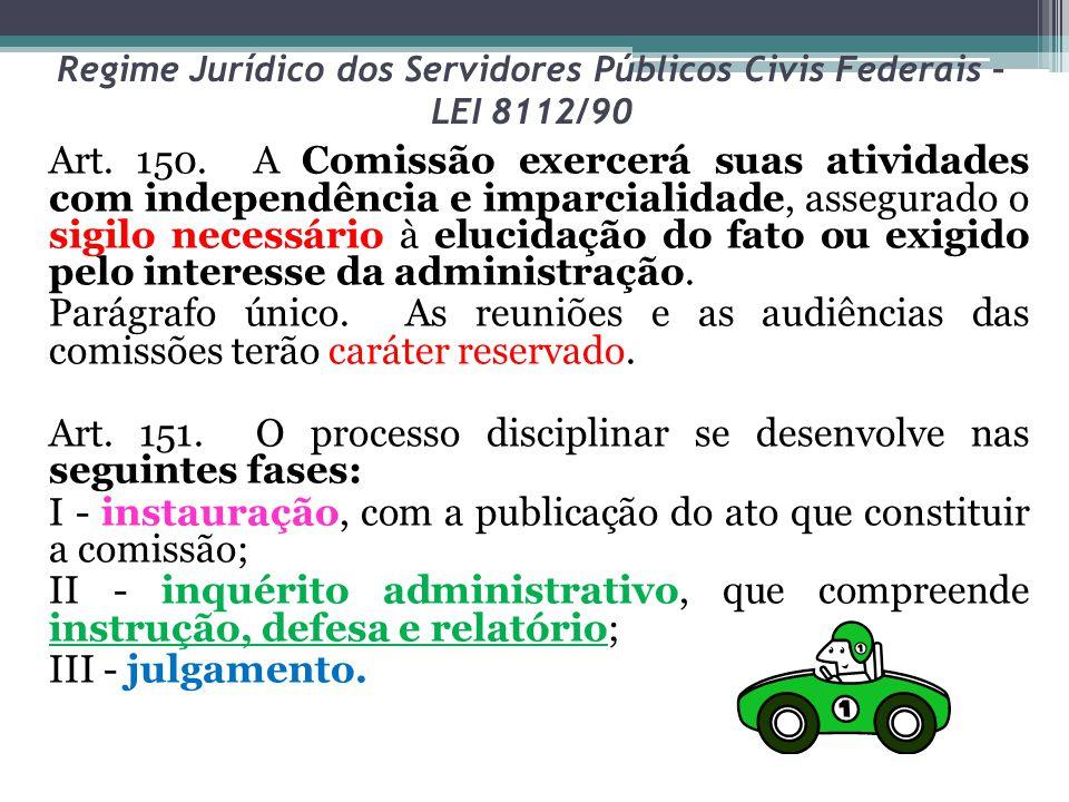 Regime Jurídico dos Servidores Públicos Civis Federais – LEI 8112/90 Art. 150. A Comissão exercerá suas atividades com independência e imparcialidade,