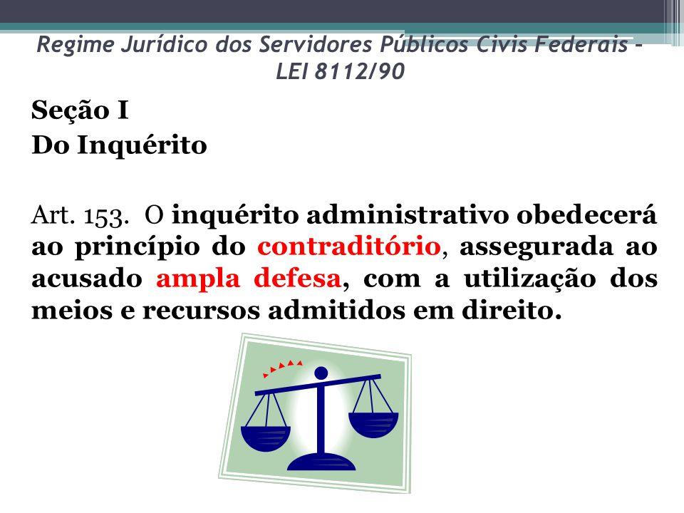 Regime Jurídico dos Servidores Públicos Civis Federais – LEI 8112/90 Seção I Do Inquérito Art. 153. O inquérito administrativo obedecerá ao princípio