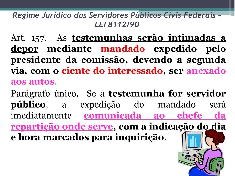 Regime Jurídico dos Servidores Públicos Civis Federais – LEI 8112/90 Art. 157. As testemunhas serão intimadas a depor mediante mandado expedido pelo p