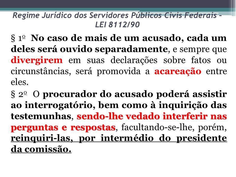 Regime Jurídico dos Servidores Públicos Civis Federais – LEI 8112/90 § 1 o No caso de mais de um acusado, cada um deles será ouvido separadamente, e s