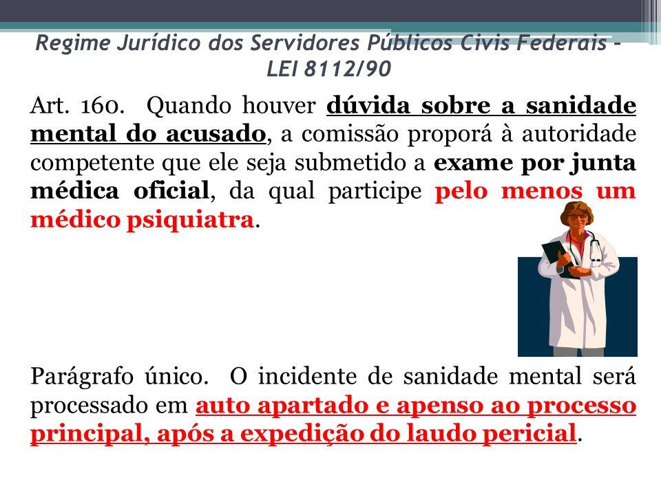 Regime Jurídico dos Servidores Públicos Civis Federais – LEI 8112/90 Art. 160. Quando houver dúvida sobre a sanidade mental do acusado, a comissão pro