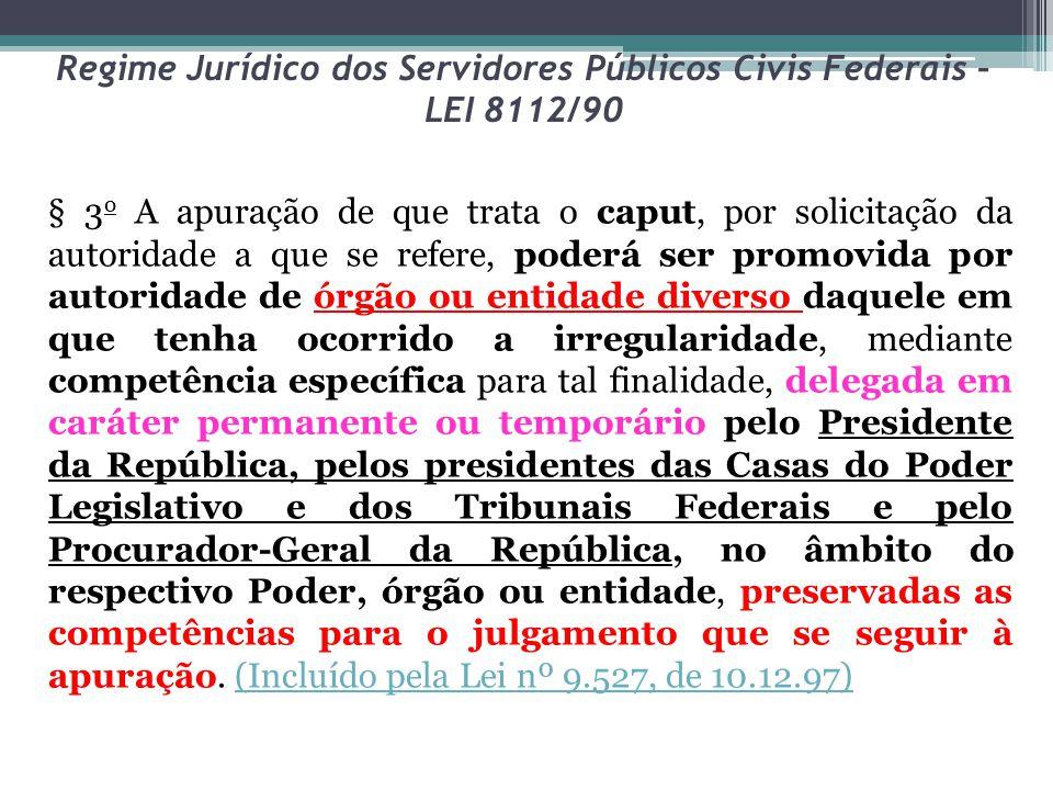 Regime Jurídico dos Servidores Públicos Civis Federais – LEI 8112/90 § 3 o A apuração de que trata o caput, por solicitação da autoridade a que se ref