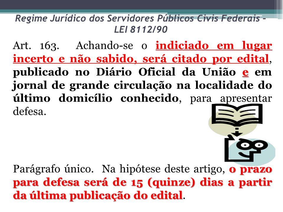 Regime Jurídico dos Servidores Públicos Civis Federais – LEI 8112/90 e Art. 163. Achando-se o indiciado em lugar incerto e não sabido, será citado por