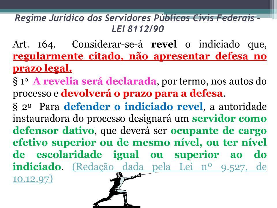 Regime Jurídico dos Servidores Públicos Civis Federais – LEI 8112/90 Art. 164. Considerar-se-á revel o indiciado que, regularmente citado, não apresen