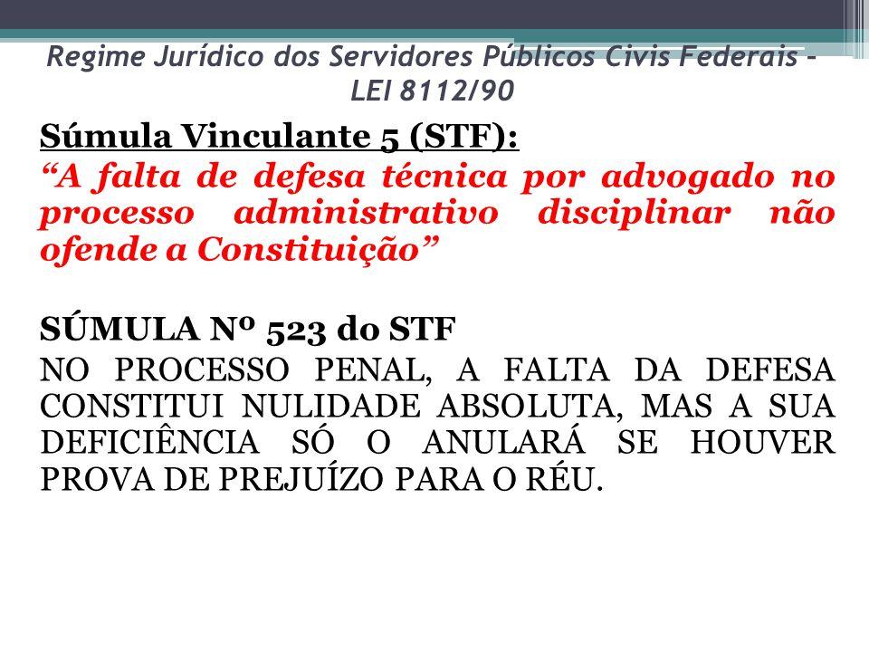 """Regime Jurídico dos Servidores Públicos Civis Federais – LEI 8112/90 Súmula Vinculante 5 (STF): """"A falta de defesa técnica por advogado no processo ad"""