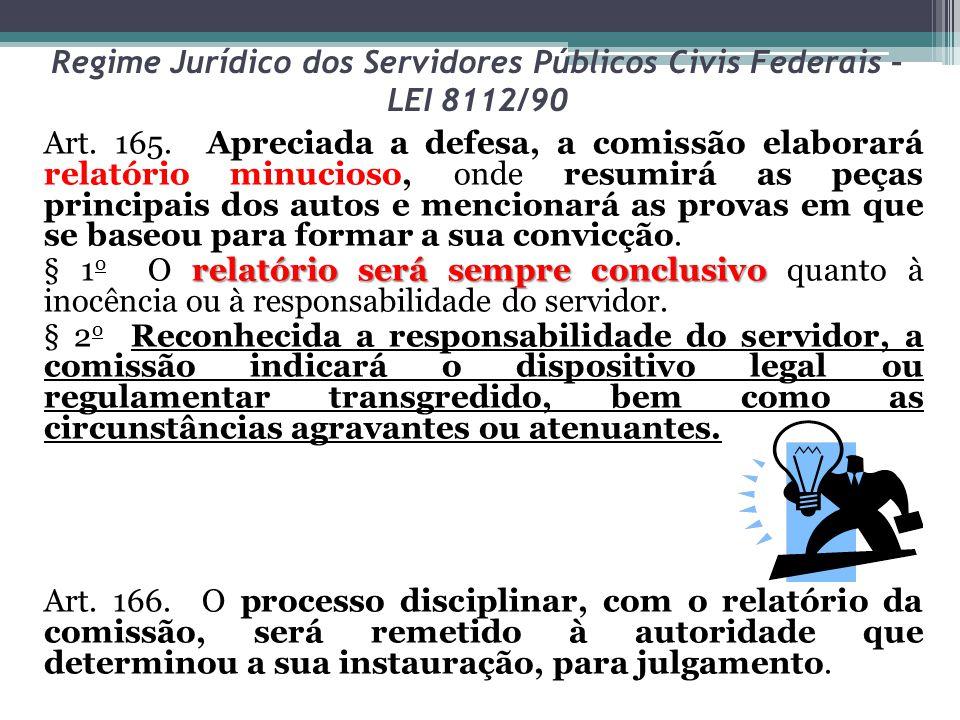 Regime Jurídico dos Servidores Públicos Civis Federais – LEI 8112/90 Art. 165. Apreciada a defesa, a comissão elaborará relatório minucioso, onde resu