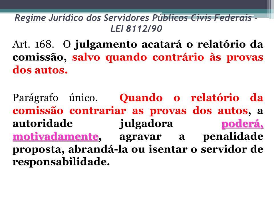 Regime Jurídico dos Servidores Públicos Civis Federais – LEI 8112/90 Art. 168. O julgamento acatará o relatório da comissão, salvo quando contrário às