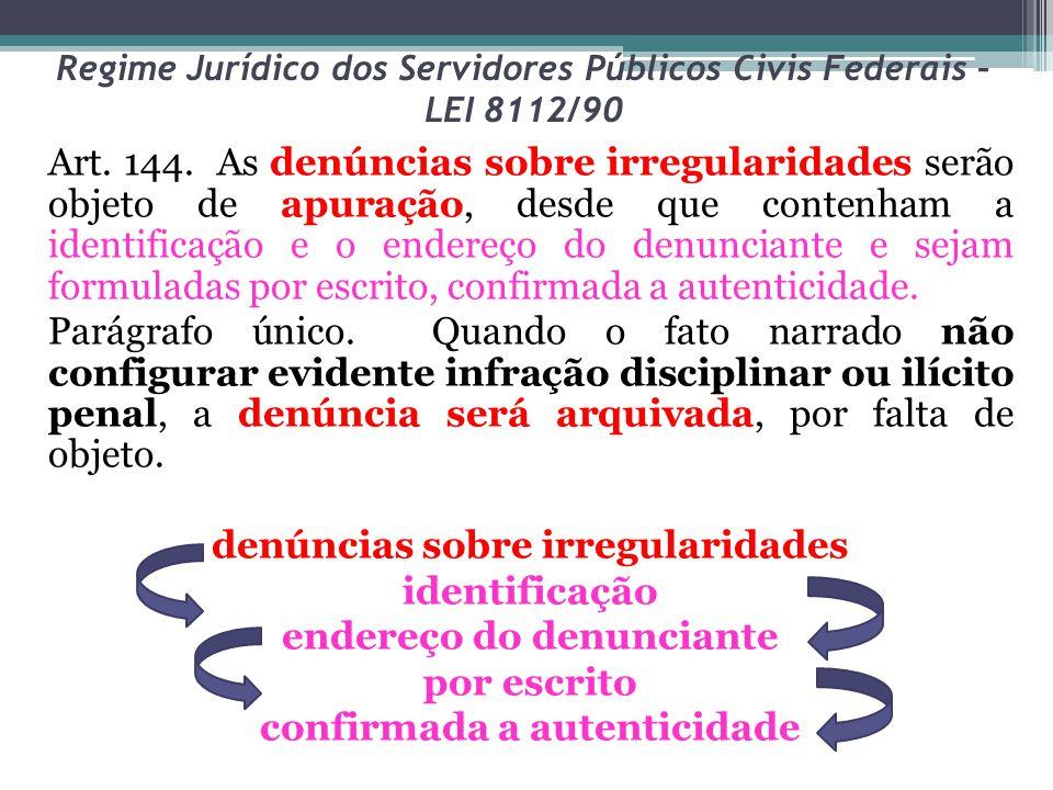 Regime Jurídico dos Servidores Públicos Civis Federais – LEI 8112/90 Art. 144. As denúncias sobre irregularidades serão objeto de apuração, desde que