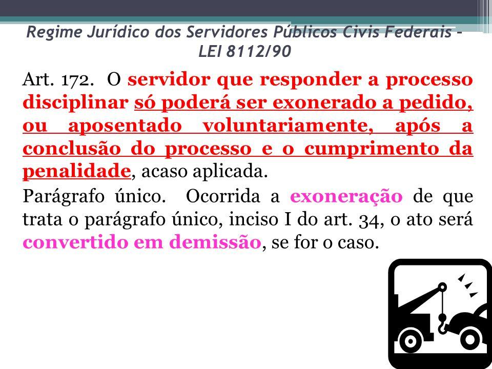 Regime Jurídico dos Servidores Públicos Civis Federais – LEI 8112/90 Art. 172. O servidor que responder a processo disciplinar só poderá ser exonerado