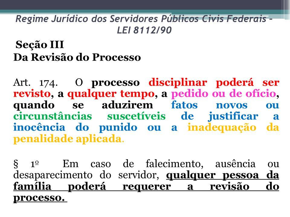Regime Jurídico dos Servidores Públicos Civis Federais – LEI 8112/90 Seção III Da Revisão do Processo Art. 174. O processo disciplinar poderá ser revi