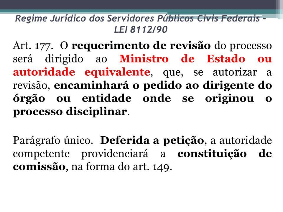Regime Jurídico dos Servidores Públicos Civis Federais – LEI 8112/90 Art. 177. O requerimento de revisão do processo será dirigido ao Ministro de Esta