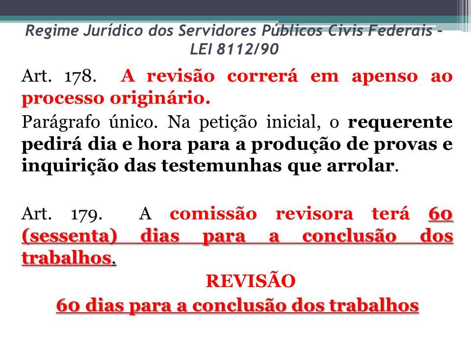 Regime Jurídico dos Servidores Públicos Civis Federais – LEI 8112/90 Art. 178. A revisão correrá em apenso ao processo originário. Parágrafo único. Na