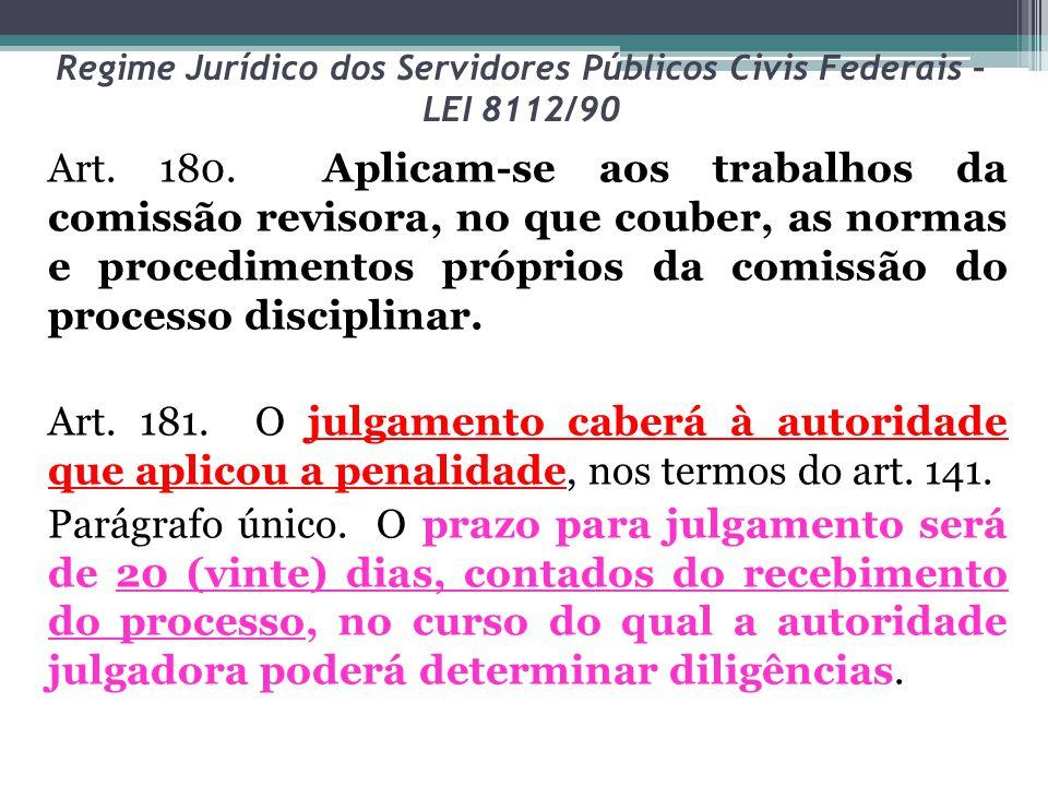 Regime Jurídico dos Servidores Públicos Civis Federais – LEI 8112/90 Art. 180. Aplicam-se aos trabalhos da comissão revisora, no que couber, as normas