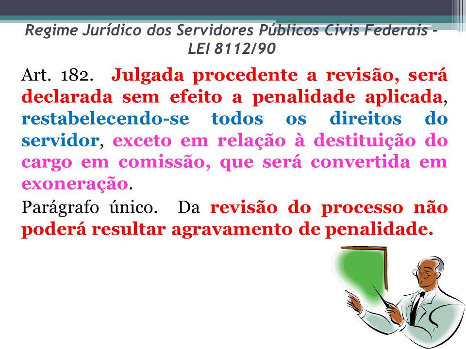 Regime Jurídico dos Servidores Públicos Civis Federais – LEI 8112/90 Art. 182. Julgada procedente a revisão, será declarada sem efeito a penalidade ap