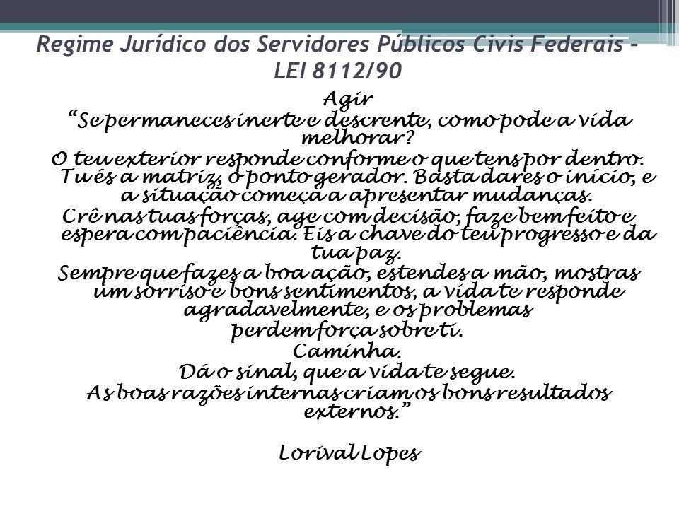 """Regime Jurídico dos Servidores Públicos Civis Federais – LEI 8112/90 Agir """"Se permaneces inerte e descrente, como pode a vida melhorar? O teu exterior"""