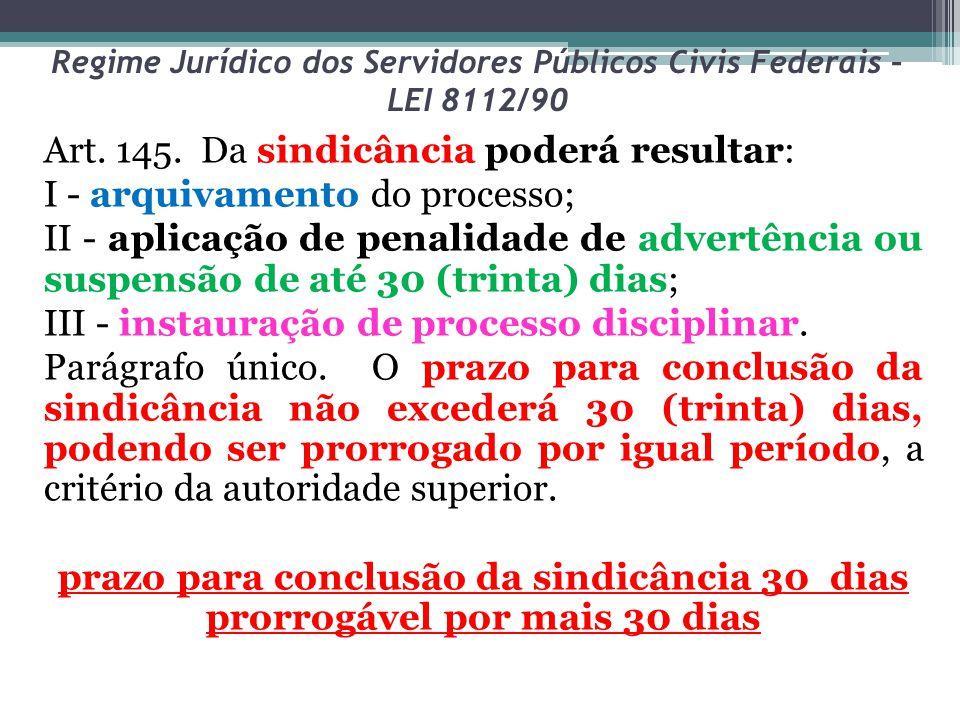 Regime Jurídico dos Servidores Públicos Civis Federais – LEI 8112/90 Art. 145. Da sindicância poderá resultar: I - arquivamento do processo; II - apli