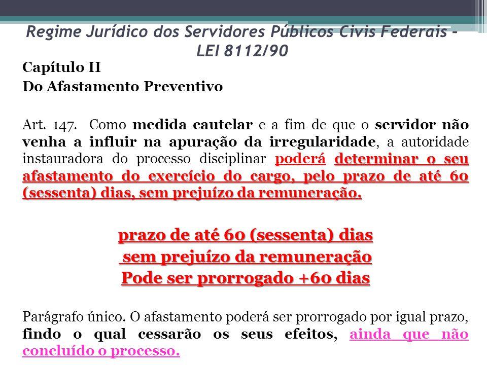 Regime Jurídico dos Servidores Públicos Civis Federais – LEI 8112/90 Capítulo II Do Afastamento Preventivo determinar o seu afastamento do exercício d