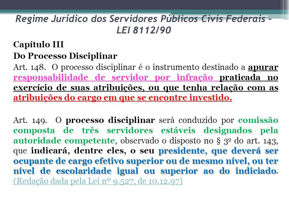 Regime Jurídico dos Servidores Públicos Civis Federais – LEI 8112/90 Capítulo III Do Processo Disciplinar Art. 148. O processo disciplinar é o instrum