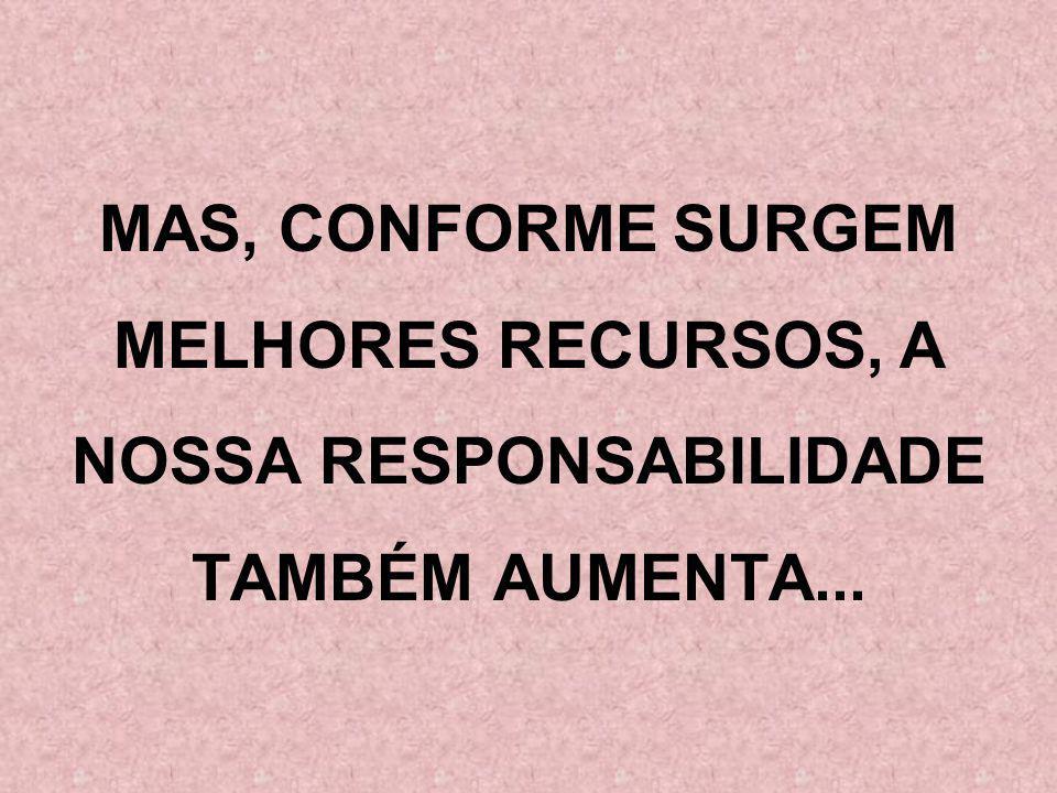 MAS, CONFORME SURGEM MELHORES RECURSOS, A NOSSA RESPONSABILIDADE TAMBÉM AUMENTA...