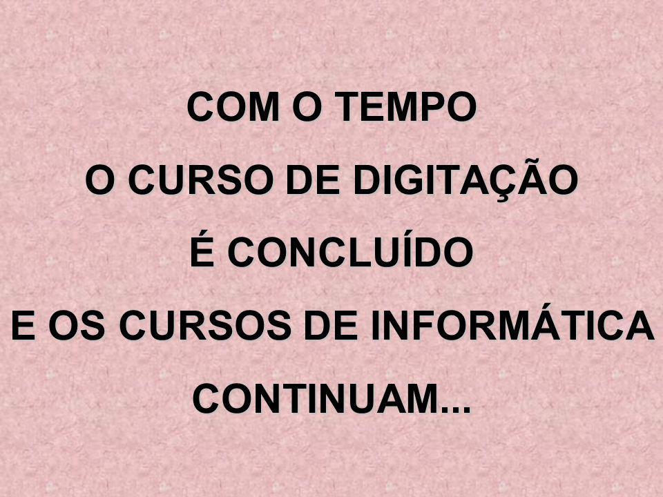 COM O TEMPO O CURSO DE DIGITAÇÃO É CONCLUÍDO E OS CURSOS DE INFORMÁTICA CONTINUAM...