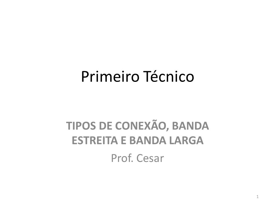 Primeiro Técnico TIPOS DE CONEXÃO, BANDA ESTREITA E BANDA LARGA Prof. Cesar 1