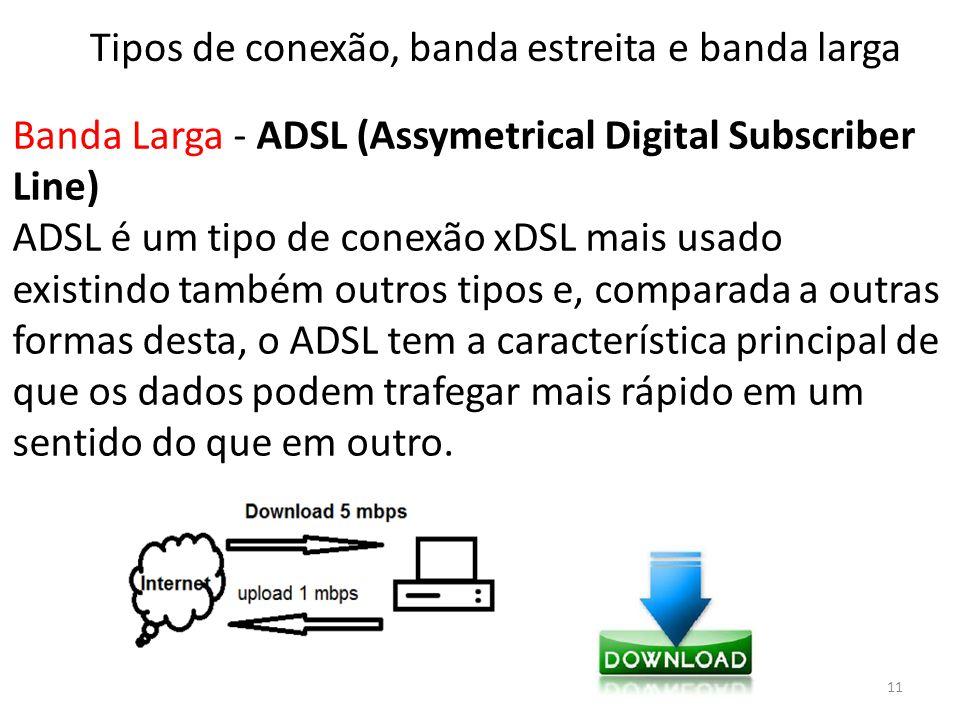 Banda Larga - ADSL (Assymetrical Digital Subscriber Line) ADSL é um tipo de conexão xDSL mais usado existindo também outros tipos e, comparada a outras formas desta, o ADSL tem a característica principal de que os dados podem trafegar mais rápido em um sentido do que em outro.