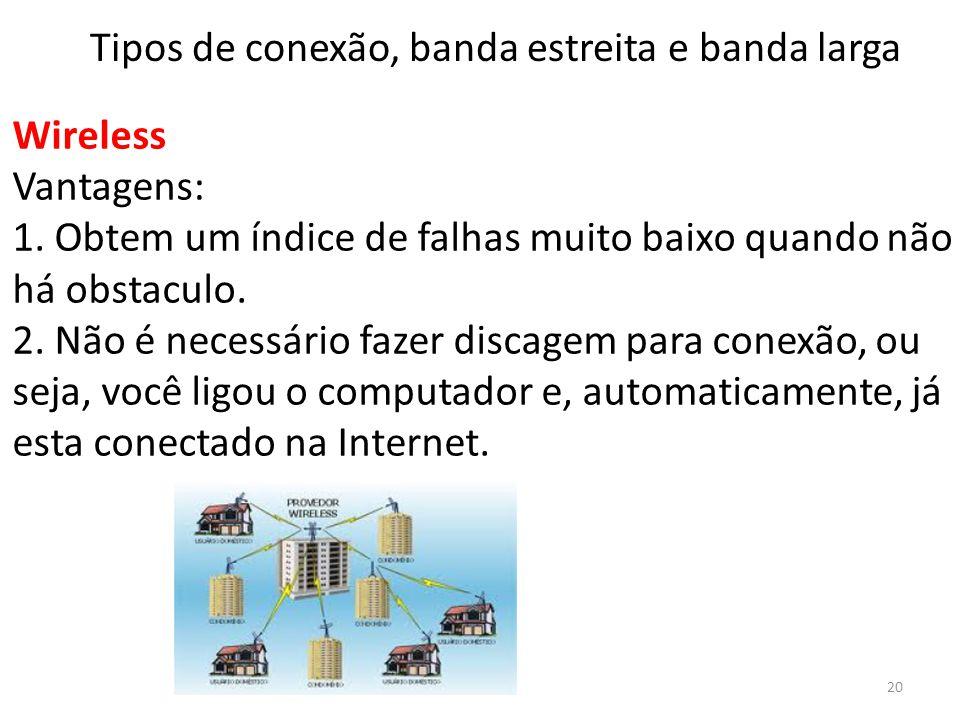 Wireless Vantagens: 1. Obtem um índice de falhas muito baixo quando não há obstaculo. 2. Não é necessário fazer discagem para conexão, ou seja, você l