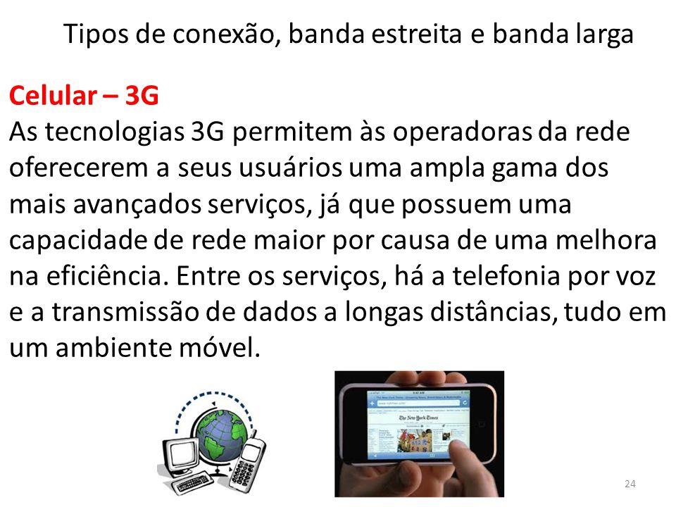 Celular – 3G As tecnologias 3G permitem às operadoras da rede oferecerem a seus usuários uma ampla gama dos mais avançados serviços, já que possuem uma capacidade de rede maior por causa de uma melhora na eficiência.