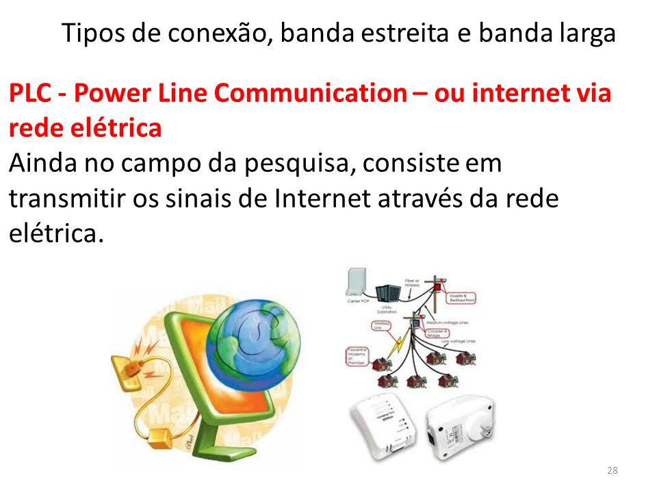 PLC - Power Line Communication – ou internet via rede elétrica Ainda no campo da pesquisa, consiste em transmitir os sinais de Internet através da rede elétrica.
