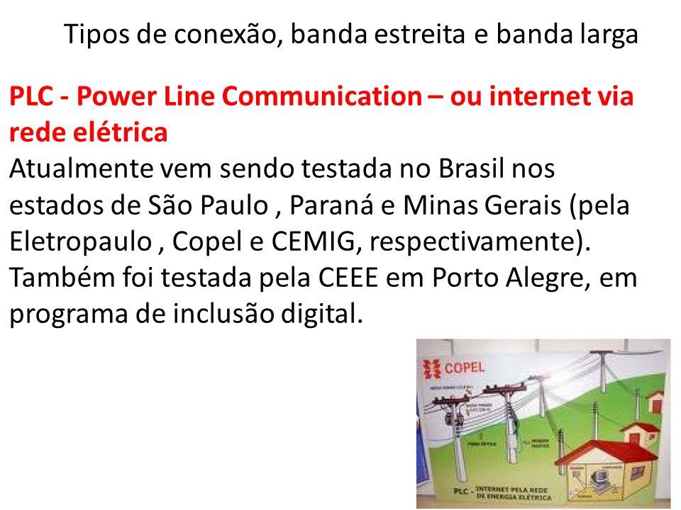 PLC - Power Line Communication – ou internet via rede elétrica Atualmente vem sendo testada no Brasil nos estados de São Paulo, Paraná e Minas Gerais (pela Eletropaulo, Copel e CEMIG, respectivamente).