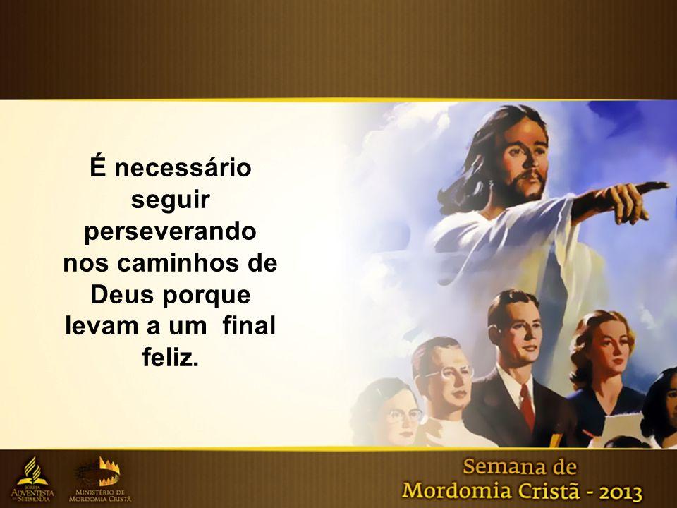 É necessário seguir perseverando nos caminhos de Deus porque levam a um final feliz.