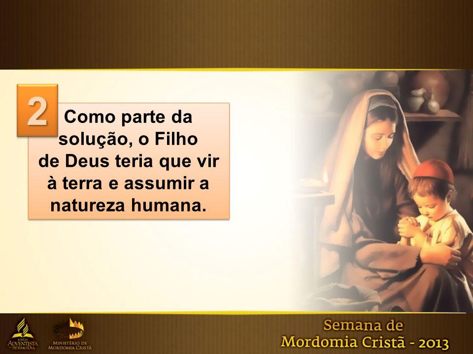 Como parte da solução, o Filho de Deus teria que vir à terra e assumir a natureza humana. Como parte da solução, o Filho de Deus teria que vir à terra
