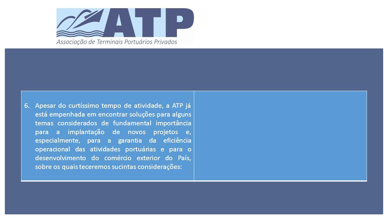 6.Apesar do curtíssimo tempo de atividade, a ATP já está empenhada em encontrar soluções para alguns temas considerados de fundamental importância para a implantação de novos projetos e, especialmente, para a garantia da eficiência operacional das atividades portuárias e para o desenvolvimento do comércio exterior do País, sobre os quais teceremos sucintas considerações: