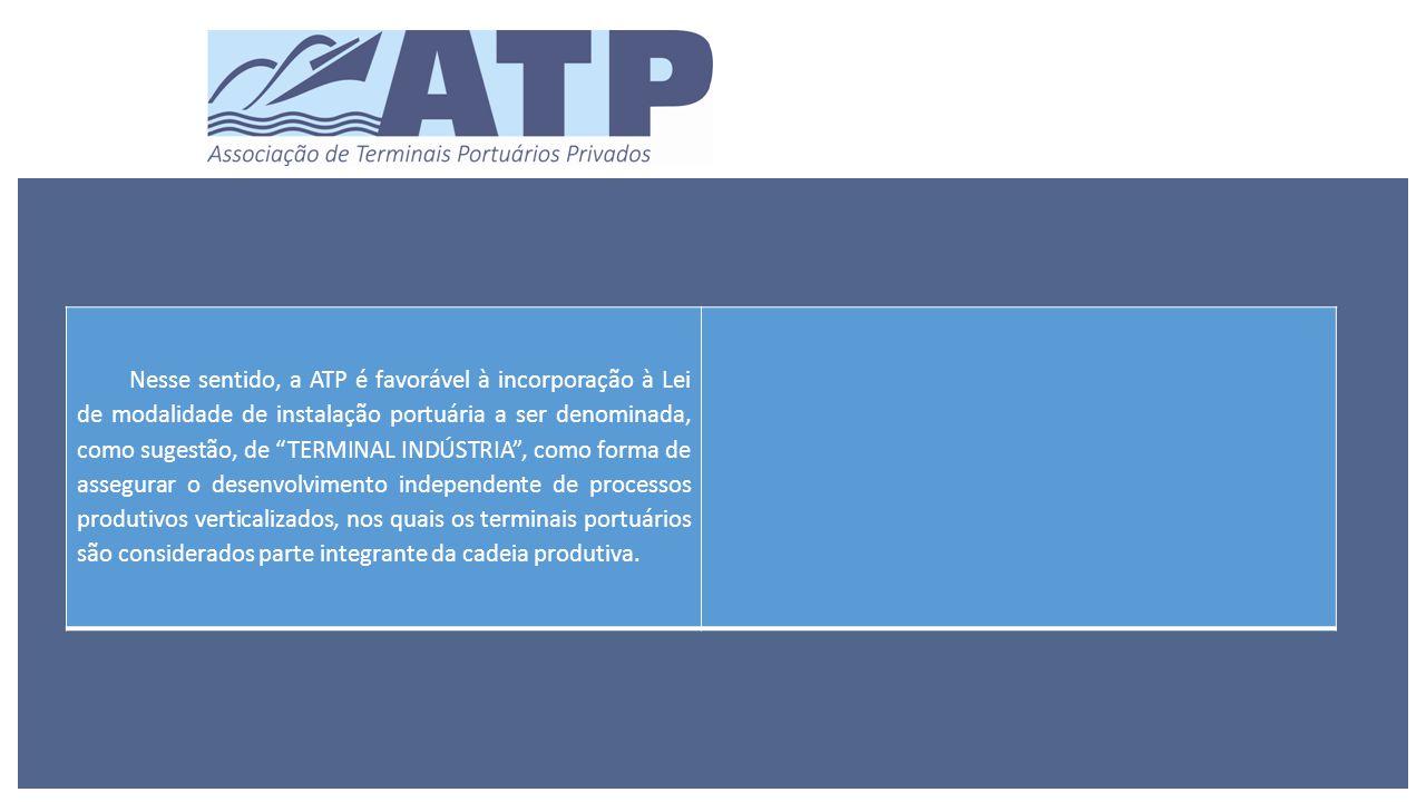 Nesse sentido, a ATP é favorável à incorporação à Lei de modalidade de instalação portuária a ser denominada, como sugestão, de TERMINAL INDÚSTRIA , como forma de assegurar o desenvolvimento independente de processos produtivos verticalizados, nos quais os terminais portuários são considerados parte integrante da cadeia produtiva.