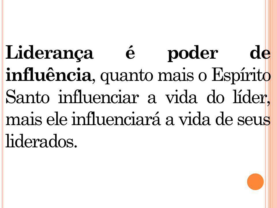 Liderança é p oder de influência, quanto mais o Espírito Santo influenciar a vida do líder, mais ele influenciará a vida de seus liderados.