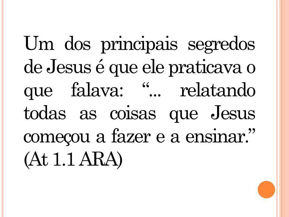 Um dos principais segredos de Jesus é que ele praticava o que falava: ...