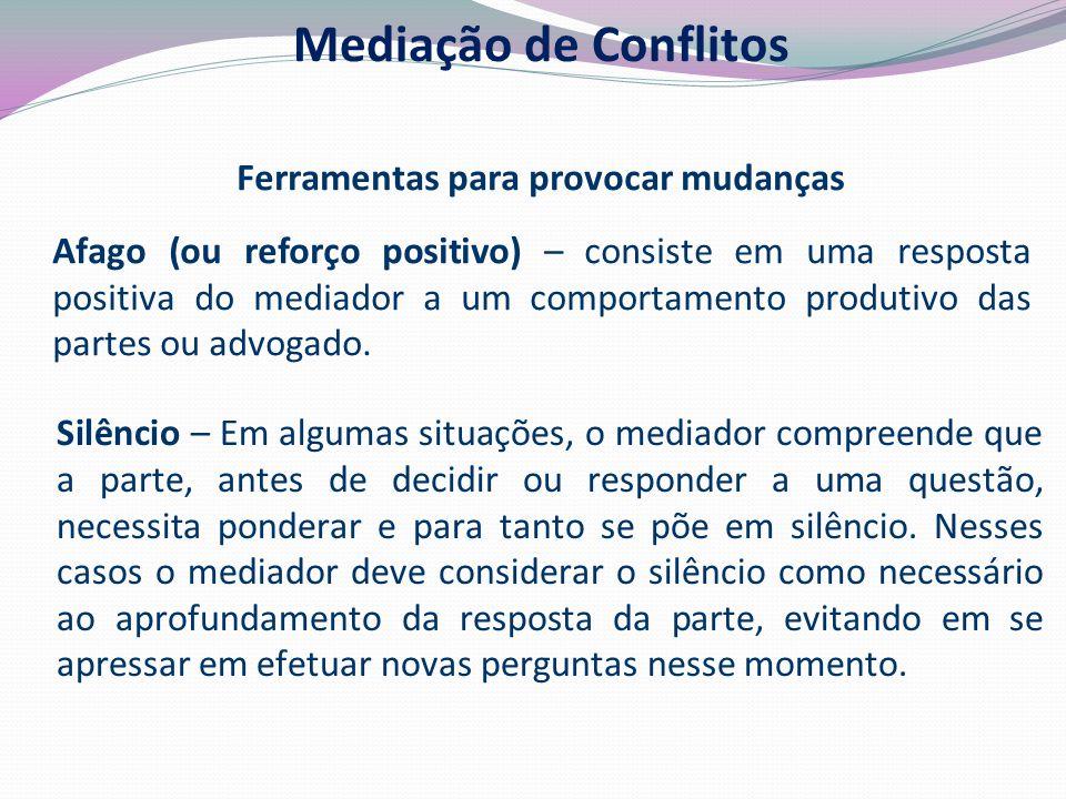 Ferramentas para provocar mudanças Afago (ou reforço positivo) – consiste em uma resposta positiva do mediador a um comportamento produtivo das partes ou advogado.