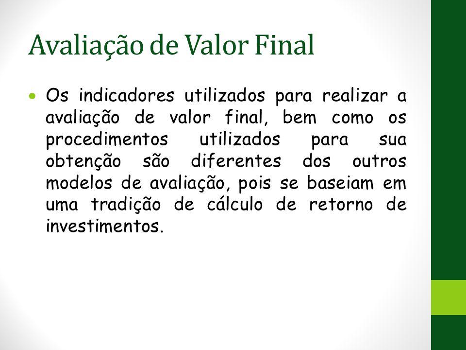 Avaliação de Valor Final  Os indicadores utilizados para realizar a avaliação de valor final, bem como os procedimentos utilizados para sua obtenção são diferentes dos outros modelos de avaliação, pois se baseiam em uma tradição de cálculo de retorno de investimentos.