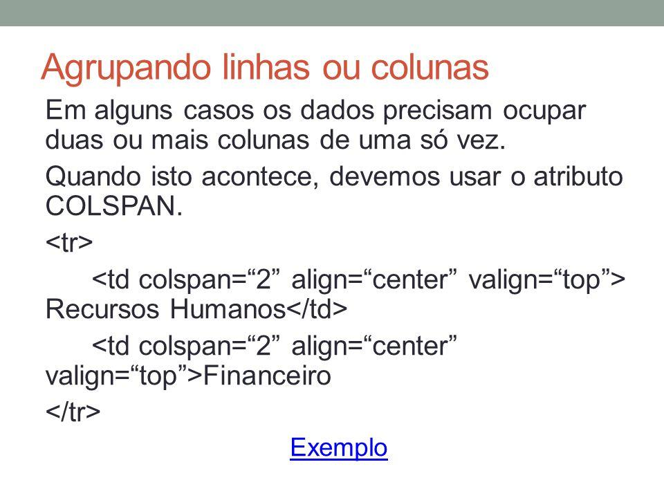 Agrupando linhas ou colunas Em alguns casos os dados precisam ocupar duas ou mais colunas de uma só vez.