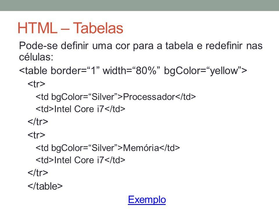 HTML – Tabelas Pode-se definir uma cor para a tabela e redefinir nas células: Processador Intel Core i7 Memória Intel Core i7 Exemplo