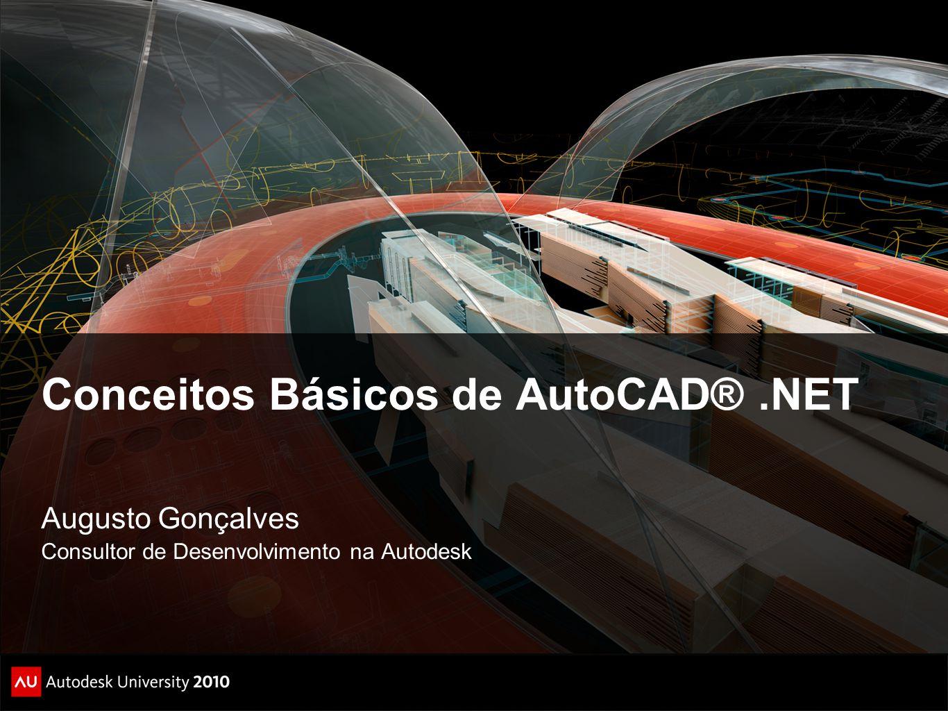 Conceitos Básicos de AutoCAD®.NET Augusto Gonçalves Consultor de Desenvolvimento na Autodesk