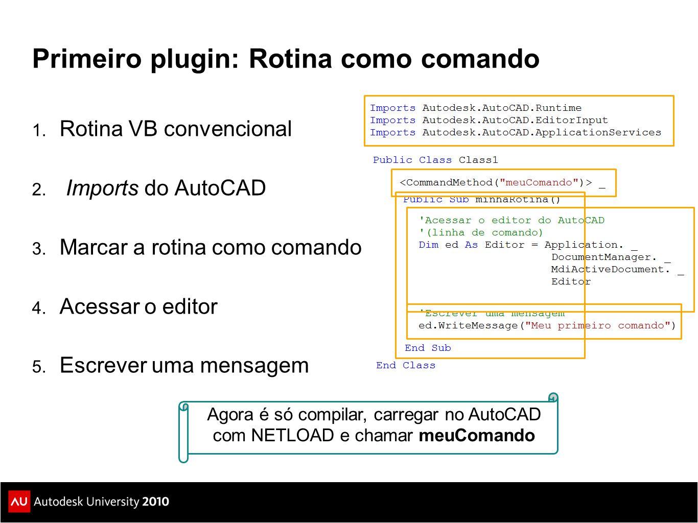 Primeiro plugin: Rotina como comando 1. Rotina VB convencional 2. Imports do AutoCAD 3. Marcar a rotina como comando 4. Acessar o editor 5. Escrever u
