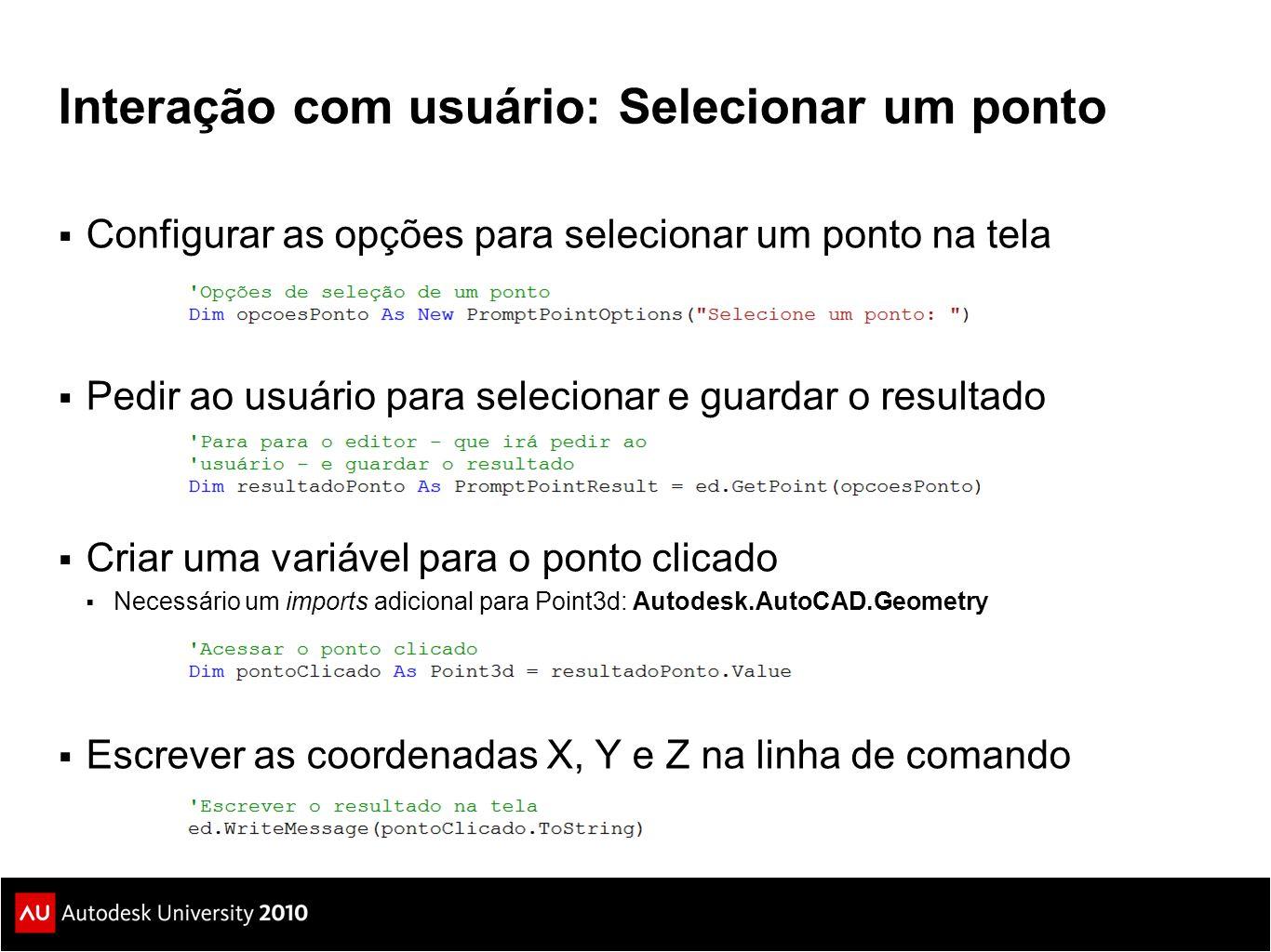 Interação com usuário: Selecionar um ponto  Configurar as opções para selecionar um ponto na tela  Pedir ao usuário para selecionar e guardar o resultado  Criar uma variável para o ponto clicado  Necessário um imports adicional para Point3d: Autodesk.AutoCAD.Geometry  Escrever as coordenadas X, Y e Z na linha de comando