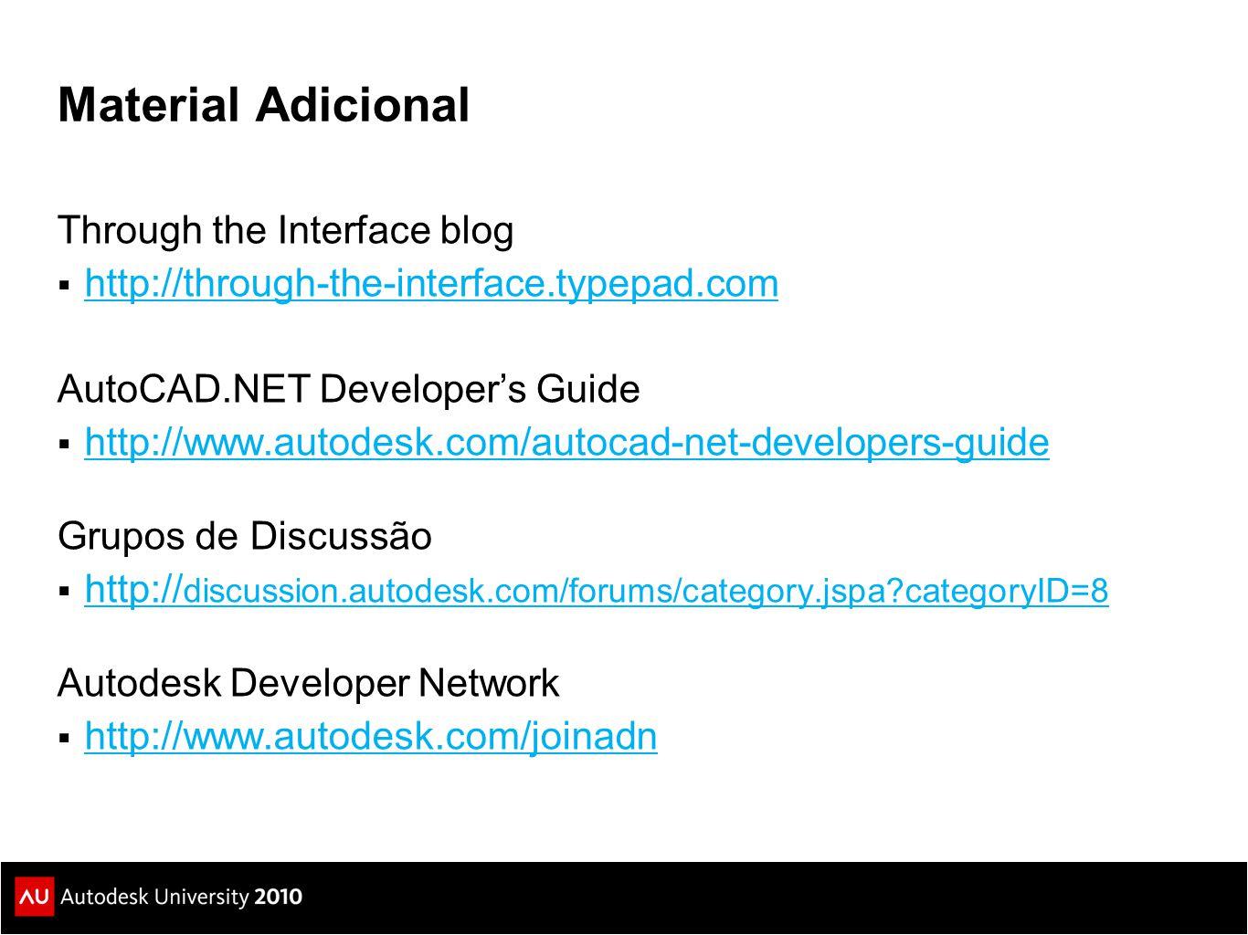 Material Adicional Through the Interface blog  http://through-the-interface.typepad.com http://through-the-interface.typepad.com AutoCAD.NET Developer's Guide  http://www.autodesk.com/autocad-net-developers-guide http://www.autodesk.com/autocad-net-developers-guide Grupos de Discussão  http:// discussion.autodesk.com/forums/category.jspa?categoryID=8 http:// discussion.autodesk.com/forums/category.jspa?categoryID=8 Autodesk Developer Network  http://www.autodesk.com/joinadn http://www.autodesk.com/joinadn