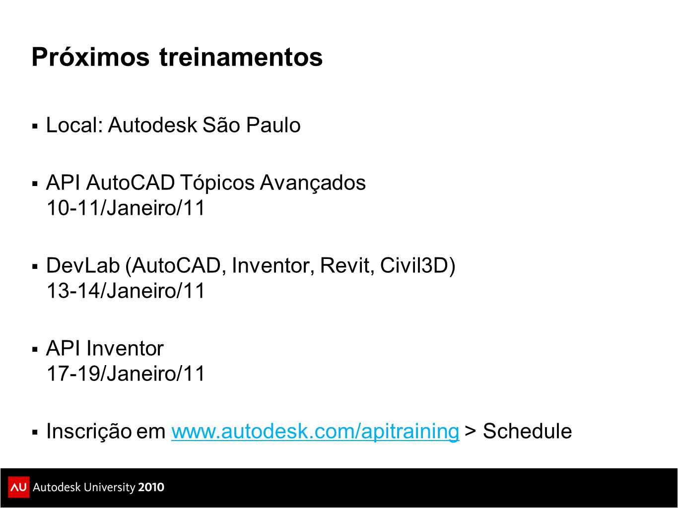 Próximos treinamentos  Local: Autodesk São Paulo  API AutoCAD Tópicos Avançados 10-11/Janeiro/11  DevLab (AutoCAD, Inventor, Revit, Civil3D) 13-14/Janeiro/11  API Inventor 17-19/Janeiro/11  Inscrição em www.autodesk.com/apitraining > Schedulewww.autodesk.com/apitraining