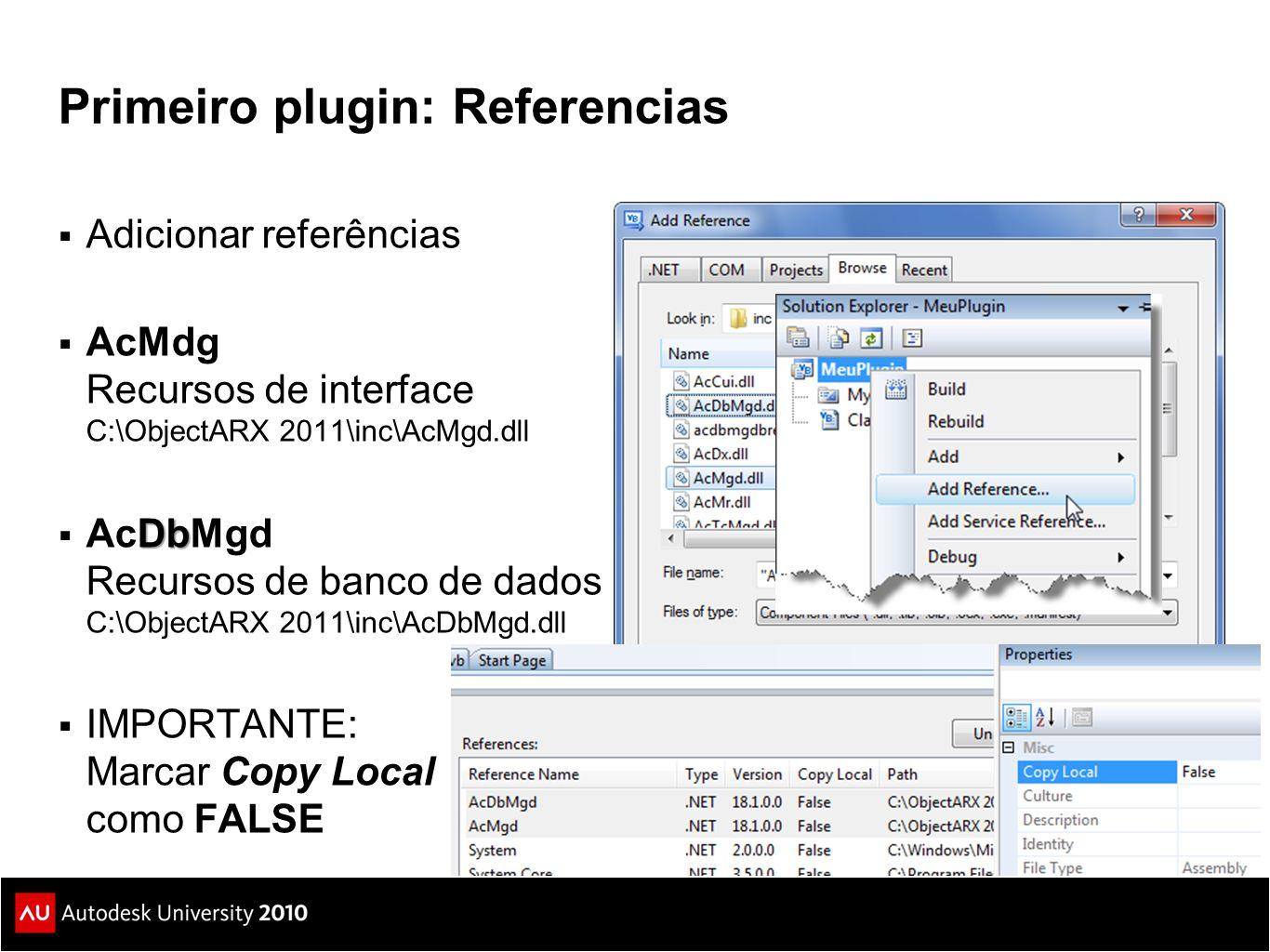 Primeiro plugin: Referencias  Adicionar referências  AcMdg Recursos de interface C:\ObjectARX 2011\inc\AcMgd.dll Db  AcDbMgd Recursos de banco de dados C:\ObjectARX 2011\inc\AcDbMgd.dll  IMPORTANTE: Marcar Copy Local como FALSE