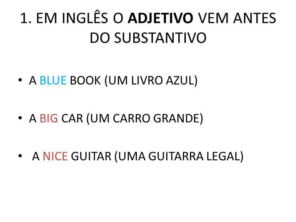 1. EM INGLÊS O ADJETIVO VEM ANTES DO SUBSTANTIVO A BLUE BOOK (UM LIVRO AZUL) A BIG CAR (UM CARRO GRANDE) A NICE GUITAR (UMA GUITARRA LEGAL)