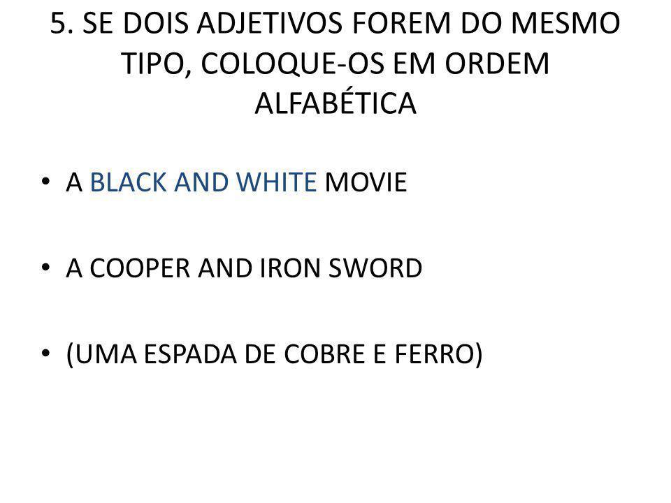 5. SE DOIS ADJETIVOS FOREM DO MESMO TIPO, COLOQUE-OS EM ORDEM ALFABÉTICA A BLACK AND WHITE MOVIE A COOPER AND IRON SWORD (UMA ESPADA DE COBRE E FERRO)
