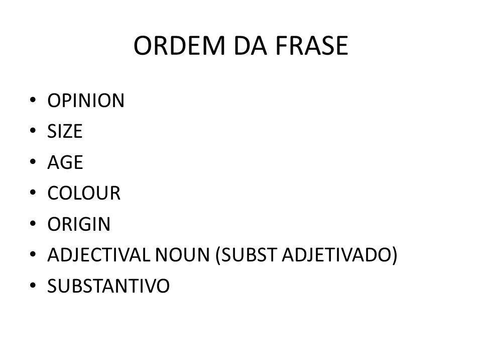 ORDEM DA FRASE OPINION SIZE AGE COLOUR ORIGIN ADJECTIVAL NOUN (SUBST ADJETIVADO) SUBSTANTIVO