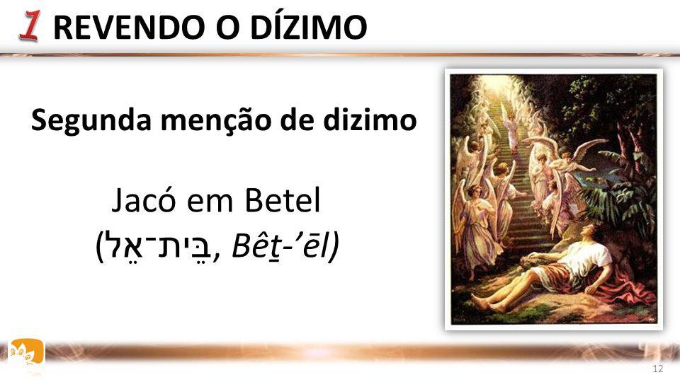 Segunda menção de dizimo Jacó em Betel ( ב ֵּית־אֵל, Bêṯ-'ēl) REVENDO O DÍZIMO 12